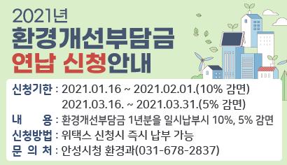2021년 환경개선부담금 연납 신청안내 신청기한 : 2021.01.16 ~ 2021.02.01.(10% 감면) 2021.03.16. ~ 2021.03.31.(5% 감면) 내용 : 환경개선부담금 1년분을 일시납부시 10%, 5% 감면 신청방법 : 위택스 신청시 즉시 납부 가능 문의처 : 안성시청 환경과(031-678-2837)
